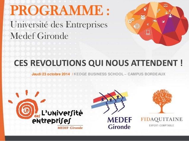 PROGRAMME :  Université des Entreprises  Medef Gironde  CES REVOLUTIONS QUI NOUS ATTENDENT !  Jeudi 23 octobre 2014 / KEDG...