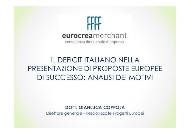 IL DEFICIT ITALIANO NELLA PRESENTAZIONE DI PROPOSTE EUROPEE DI SUCCESSO: ANALISI DEI MOTIVI DOTT. GIANLUCA COPPOLA Diretto...
