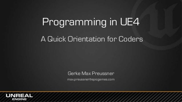Programming in UE4 A Quick Orientation for Coders Gerke Max Preussner max.preussner@epicgames.com