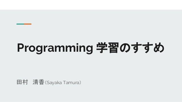 Programming 学習のすすめ 田村 清香(Sayaka Tamura)