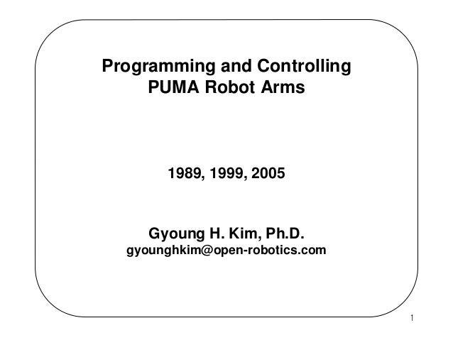 Programming and Controlling PUMA Robot Arms  1989, 1999, 2005  Gyoung H. Kim, Ph.D. gyounghkim@open-robotics.com  1