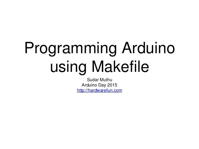Programming Arduino using Makefile Sudar Muthu Arduino Day 2015 http://hardwarefun.com