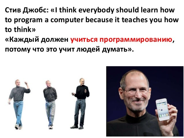 Стив Джобс: «I think everybody should learn how to program a computer because it teaches you how to think» «Каждый должен ...