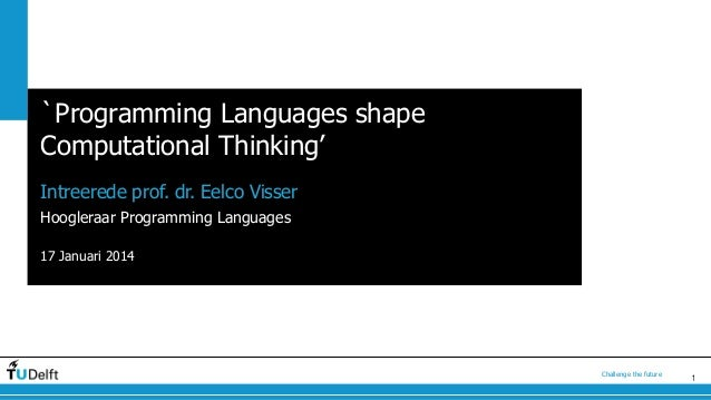 `Programming Languages shape Computational Thinking' Intreerede prof. dr. Eelco Visser Hoogleraar Programming Languages 17...