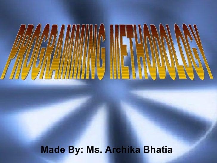 Made By: Ms. Archika Bhatia PROGRAMMING METHODOLOGY