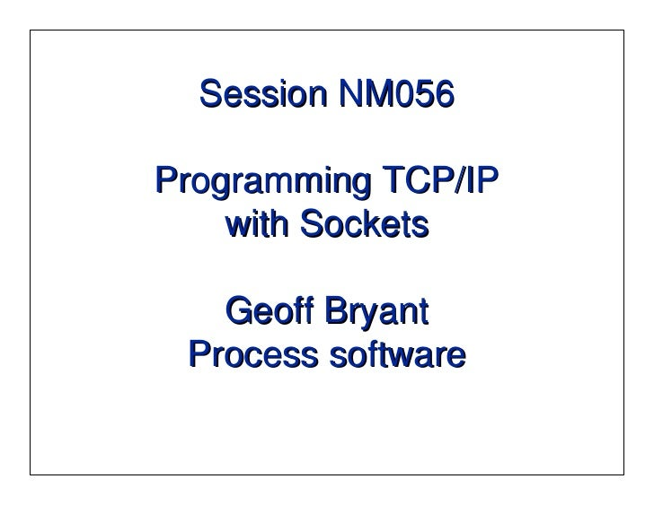 Session NM056  Programming TCP/IP     with Sockets     Geoff Bryant  Process software