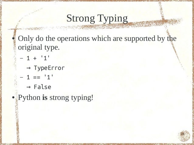 Strong Typing●   Only do the operations which are supported by the    original type.    –   1   + 1        →   TypeError  ...