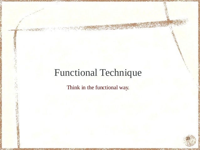 Functional Technique  Think in the functional way.                                 23