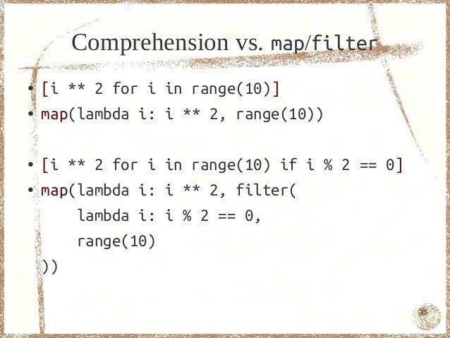 Comprehension vs. map/filter●   [i ** 2 for i in range(10)]●   map(lambda i: i ** 2, range(10))●   [i ** 2 for i in range(...