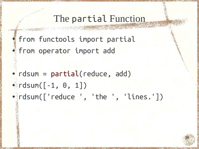 The partial Function●   from functools import partial●   from operator import add●   rdsum = partial(reduce, add)●   rdsum...