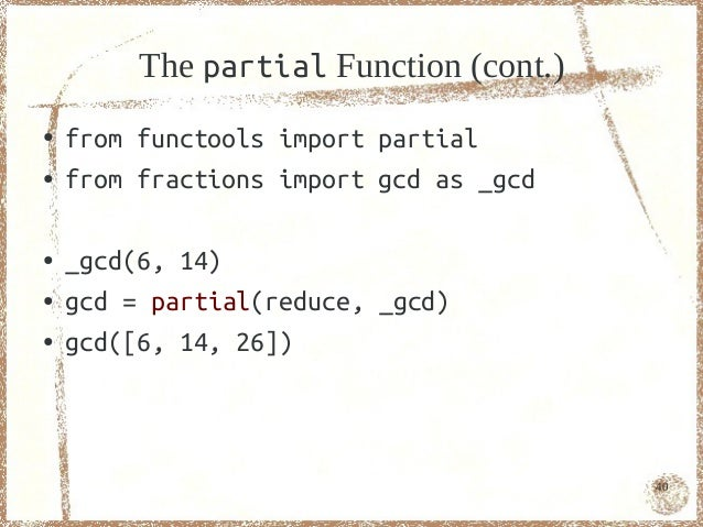 The partial Function (cont.)●   from functools import partial●   from fractions import gcd as _gcd●   _gcd(6, 14)●   gcd =...