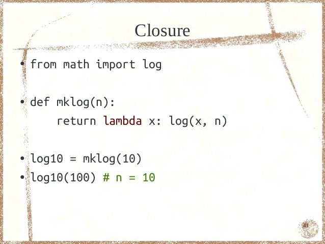 Closure●   from math import log●   def mklog(n):        return lambda x: log(x, n)●   log10 = mklog(10)●   log10(100) # n ...