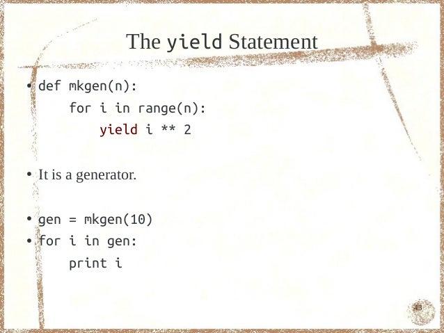 The yield Statement●   def mkgen(n):        for i in range(n):            yield i ** 2●   It is a generator.●   gen = mkge...
