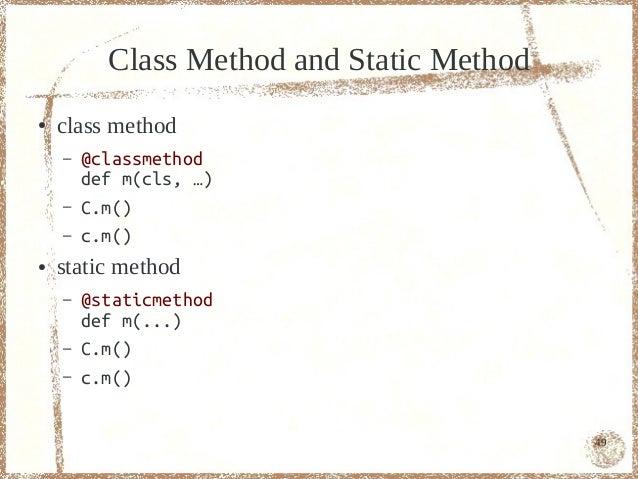 Class Method and Static Method●   class method    –   @classmethod        def m(cls, …)    –   C.m()    –   c.m()●   stati...