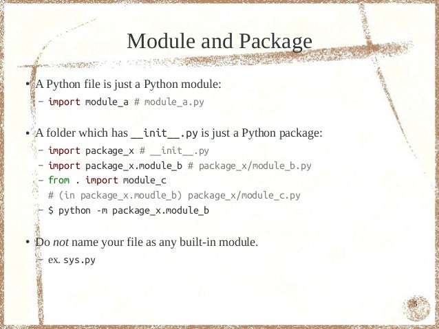 Module and Package●   A Python file is just a Python module:    –   import module_a # module_a.py●   A folder which has __...