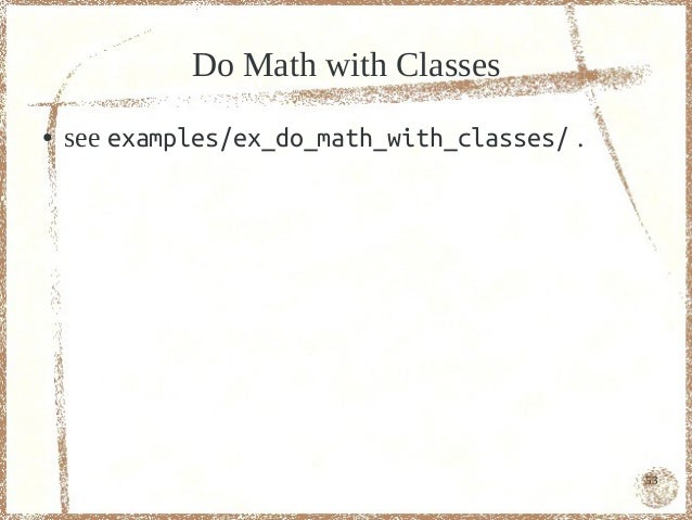 Do Math with Classes●   see examples/ex_do_math_with_classes/ .                                              53