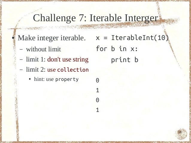 Challenge 7: Iterable Interger●   Make integer iterable.        x = IterableInt(10)    –   without limit             for b...