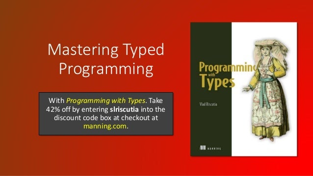 Mastering Typed Programming With Programming with Types. Take 42% off by entering slriscutia into the discount code box at...