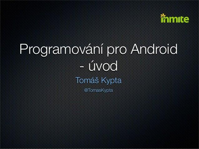 Programování pro Android        - úvod        Tomáš Kypta          @TomasKypta
