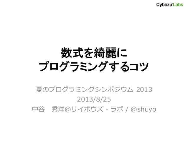 数式を綺麗に プログラミングするコツ 夏のプログラミングシンポジウム 2013 2013/8/25 中谷 秀洋@サイボウズ・ラボ / @shuyo