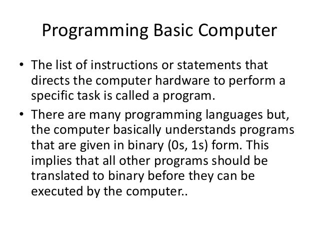 Programming Basic Computer• The list of instructions or statements thatdirects the computer hardware to perform aspecific ...