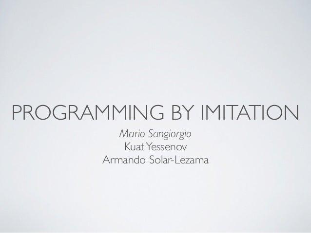 PROGRAMMING BY IMITATION          Mario Sangiorgio          Kuat Yessenov       Armando Solar-Lezama