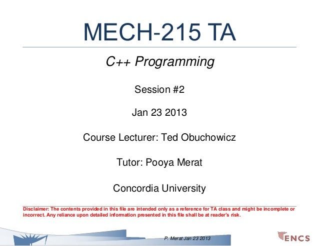 MECH-215 TA C++ Programming Session #2 Jan 23 2013 Course Lecturer: Ted Obuchowicz Tutor: Pooya Merat Concordia University...