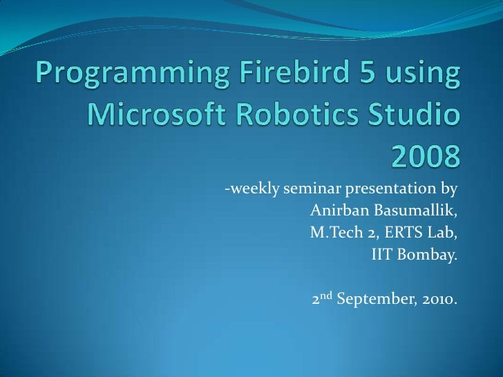 Programming Firebird 5 using Microsoft Robotics Studio 2008<br />-weekly seminar presentation by<br />AnirbanBasumallik,<b...