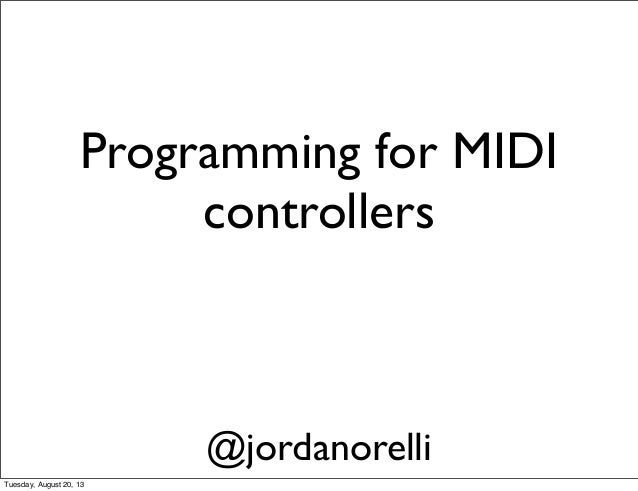 Programming for MIDI controllers @jordanorelli Tuesday, August 20, 13