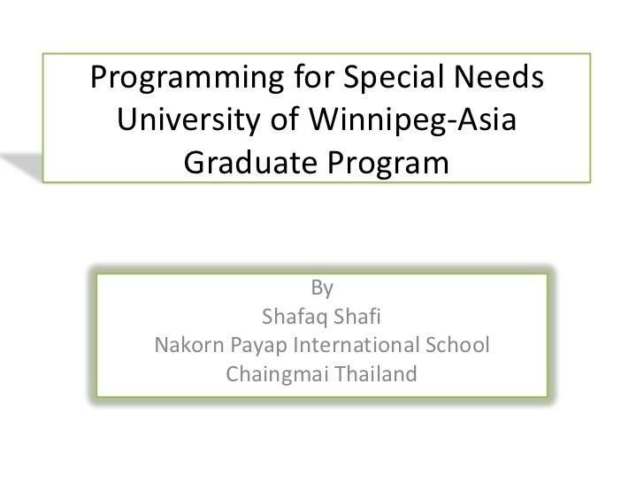 Programming for Special Needs  University of Winnipeg-Asia      Graduate Program                   By              Shafaq ...