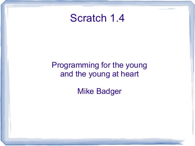 Scratch 1.4 Programming for the young and the young at heart Mike Badger