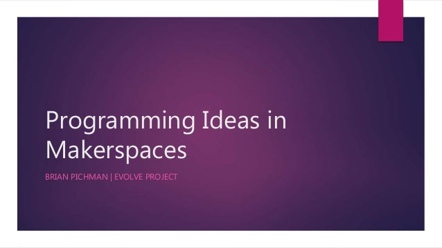Programming Ideas in Makerspaces BRIAN PICHMAN   EVOLVE PROJECT