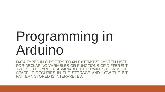 Programming in Arduino DATA TYPES IN C REFERS TO AN EXTENSIVE SYSTEM USED FOR DECLARING VARIABLES OR FUNCTIONS OF DIFFEREN...