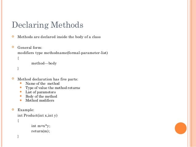 Declaring Methods Methods are declared inside the body of a class General form:modifiers type methodname(formal-paramete...