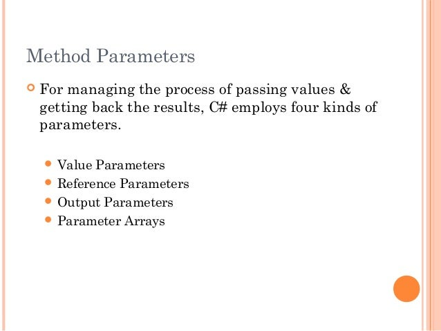 Method Parameters For managing the process of passing values &getting back the results, C# employs four kinds ofparameter...