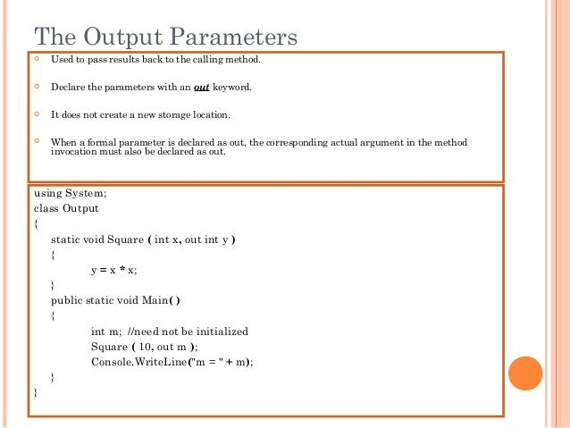The Output Parameters Used to pass results back to the calling method. Declare the parameters with an out keyword. It d...