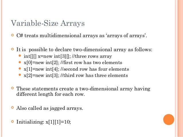 Variable-Size Arrays C# treats multidimensional arrays as 'arrays of arrays'. It is possible to declare two-dimensional ...