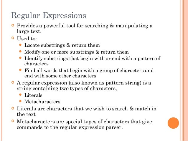 Regular Expressions Provides a powerful tool for searching & manipulating alarge text. Used to: Locate substrings & ret...