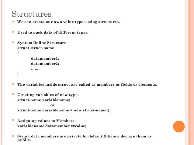 Structures We can create our own value types using structures. Used to pack data of different types. Syntax: Define Str...