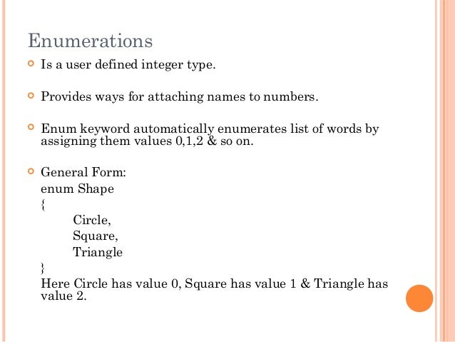 Enumerations Is a user defined integer type. Provides ways for attaching names to numbers. Enum keyword automatically e...