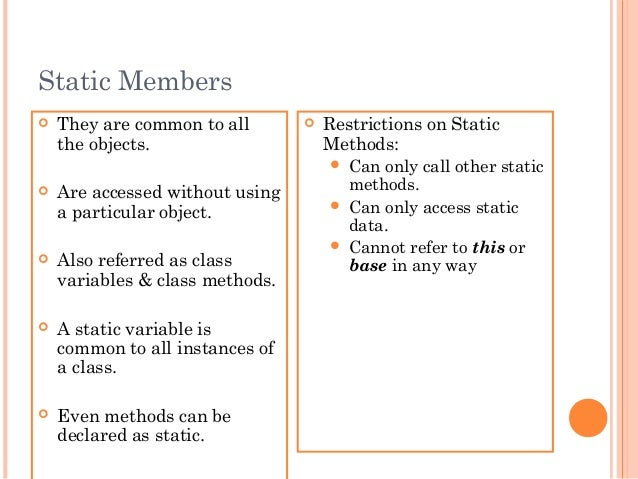 Static Members They are common to allthe objects. Are accessed without usinga particular object. Also referred as class...