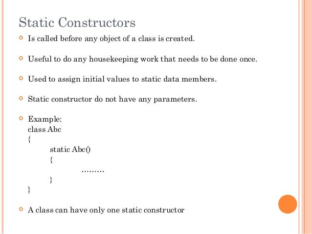Static Constructors Is called before any object of a class is created. Useful to do any housekeeping work that needs to ...