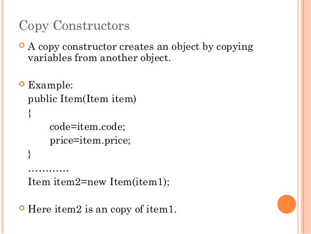 Copy Constructors A copy constructor creates an object by copyingvariables from another object. Example:public Item(Item...