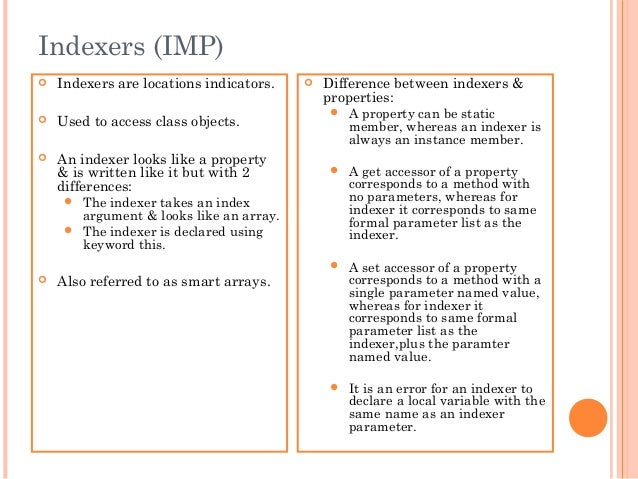 Indexers (IMP) Indexers are locations indicators. Used to access class objects. An indexer looks like a property& is wr...