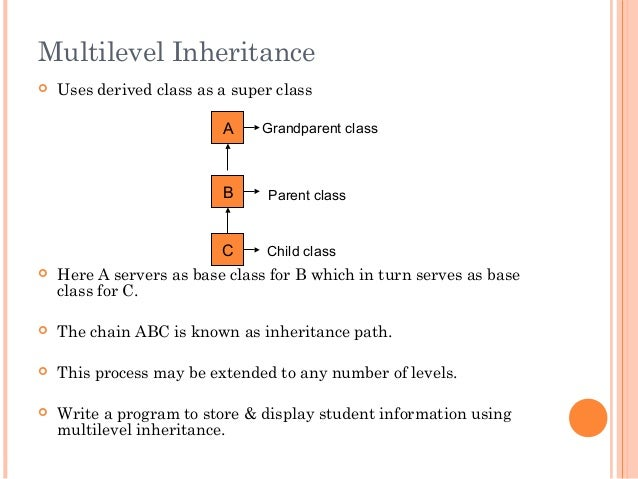 Multilevel Inheritance Uses derived class as a super class Here A servers as base class for B which in turn serves as ba...