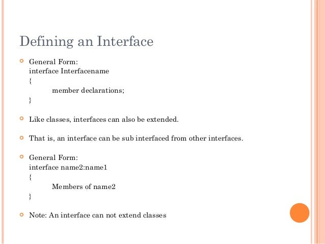 Defining an Interface General Form:interface Interfacename{member declarations;} Like classes, interfaces can also be ex...