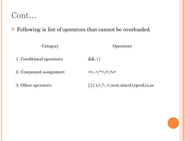 Cont… Following is list of operators that cannot be overloaded.Category Operators1. Conditional operators &&,||2. Compoun...