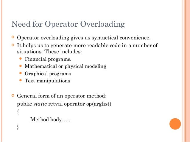Need for Operator Overloading Operator overloading gives us syntactical convenience. It helps us to generate more readab...