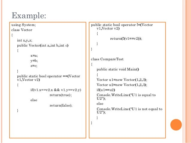 Example:using System;class Vector{int x,y,z;public Vector(int a,int b,int c){x=a;y=b;z=c;}public static bool operator ==(V...
