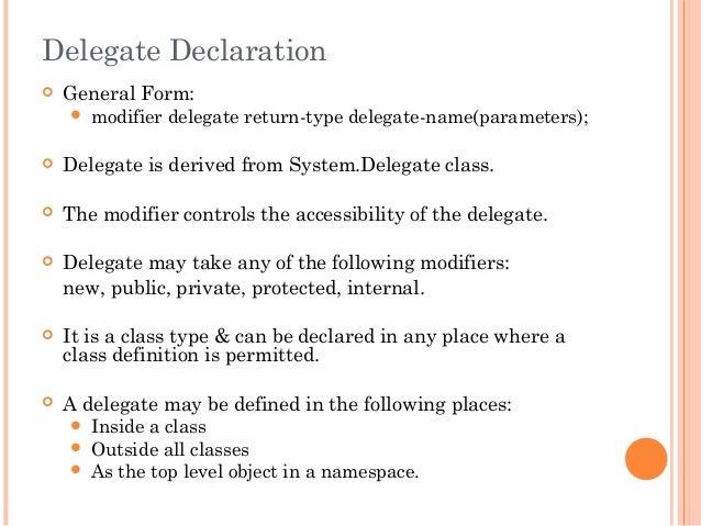 Delegate Declaration General Form: modifier delegate return-type delegate-name(parameters); Delegate is derived from Sy...